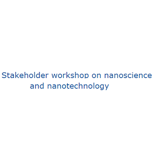 Stakeholder workshop on nanoscience and nanotechnology