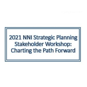 2021 NNI Strategic Planning Stakeholder Workshop: Charting the Path Forward